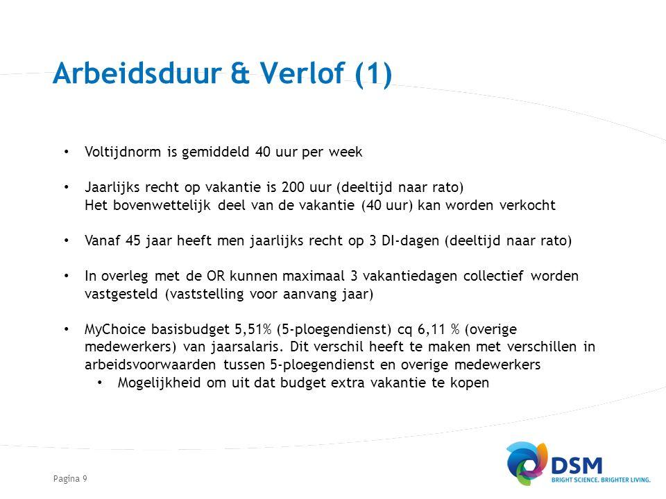 Pagina9 Arbeidsduur & Verlof (1) Voltijdnorm is gemiddeld 40 uur per week Jaarlijks recht op vakantie is 200 uur (deeltijd naar rato) Het bovenwettelijk deel van de vakantie (40 uur) kan worden verkocht Vanaf 45 jaar heeft men jaarlijks recht op 3 DI-dagen (deeltijd naar rato) In overleg met de OR kunnen maximaal 3 vakantiedagen collectief worden vastgesteld (vaststelling voor aanvang jaar) MyChoice basisbudget 5,51% (5-ploegendienst) cq 6,11 % (overige medewerkers) van jaarsalaris.
