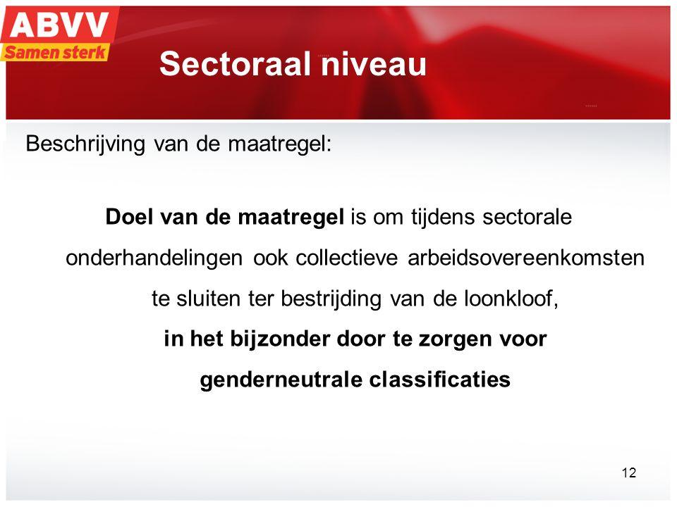 Sectoraal niveau Beschrijving van de maatregel: Doel van de maatregel is om tijdens sectorale onderhandelingen ook collectieve arbeidsovereenkomsten te sluiten ter bestrijding van de loonkloof, in het bijzonder door te zorgen voor genderneutrale classificaties 12