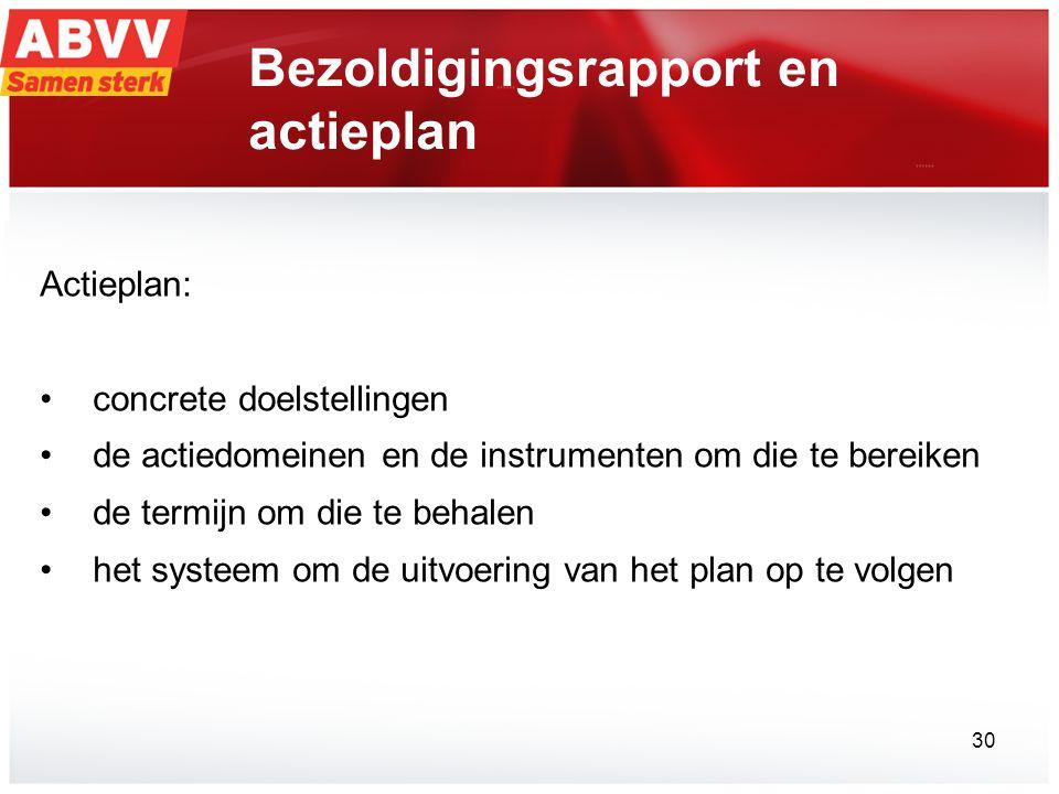 Bezoldigingsrapport en actieplan Actieplan: concrete doelstellingen de actiedomeinen en de instrumenten om die te bereiken de termijn om die te behalen het systeem om de uitvoering van het plan op te volgen 30
