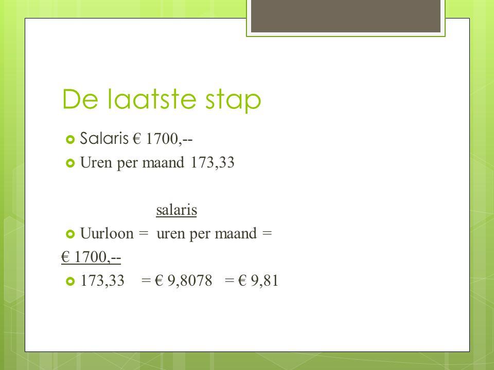 De laatste stap  Salaris € 1700,--  Uren per maand 173,33 salaris  Uurloon = uren per maand = € 1700,--  173,33 = € 9,8078 = € 9,81