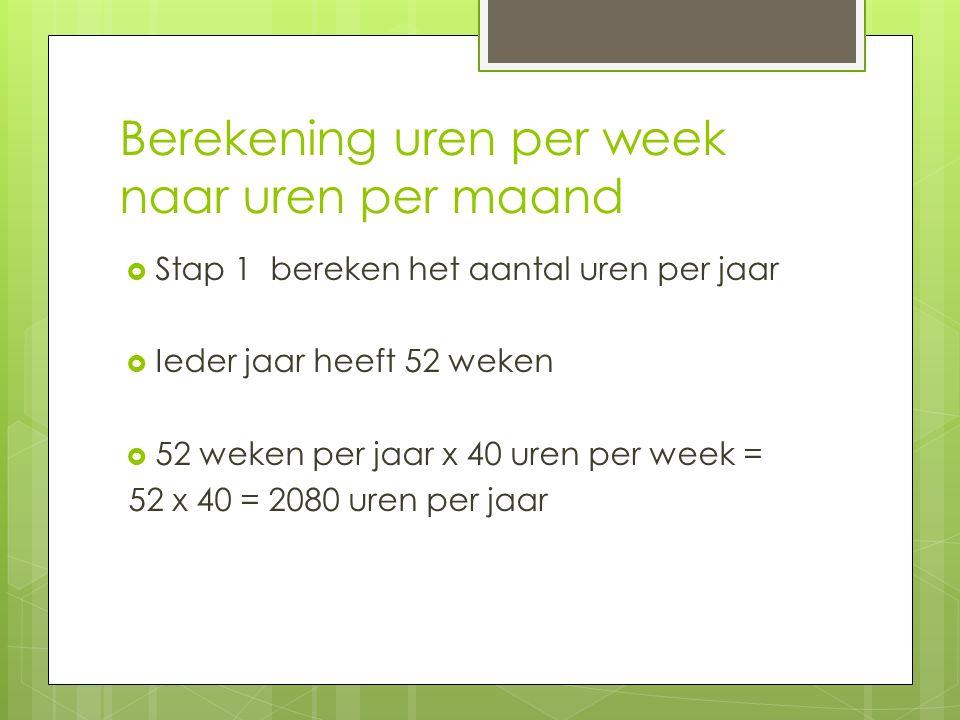 Berekening uren per week naar uren per maand  Stap 1 bereken het aantal uren per jaar  Ieder jaar heeft 52 weken  52 weken per jaar x 40 uren per week = 52 x 40 = 2080 uren per jaar
