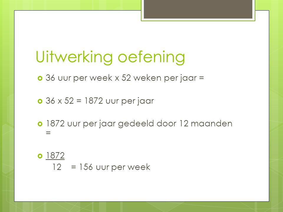Uitwerking oefening  36 uur per week x 52 weken per jaar =  36 x 52 = 1872 uur per jaar  1872 uur per jaar gedeeld door 12 maanden =  1872 12 = 156 uur per week