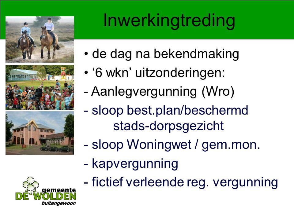Inwerkingtreding de dag na bekendmaking '6 wkn' uitzonderingen: - Aanlegvergunning(Wro) - sloop best.plan/beschermd stads-dorpsgezicht - sloop Woningwet / gem.mon.