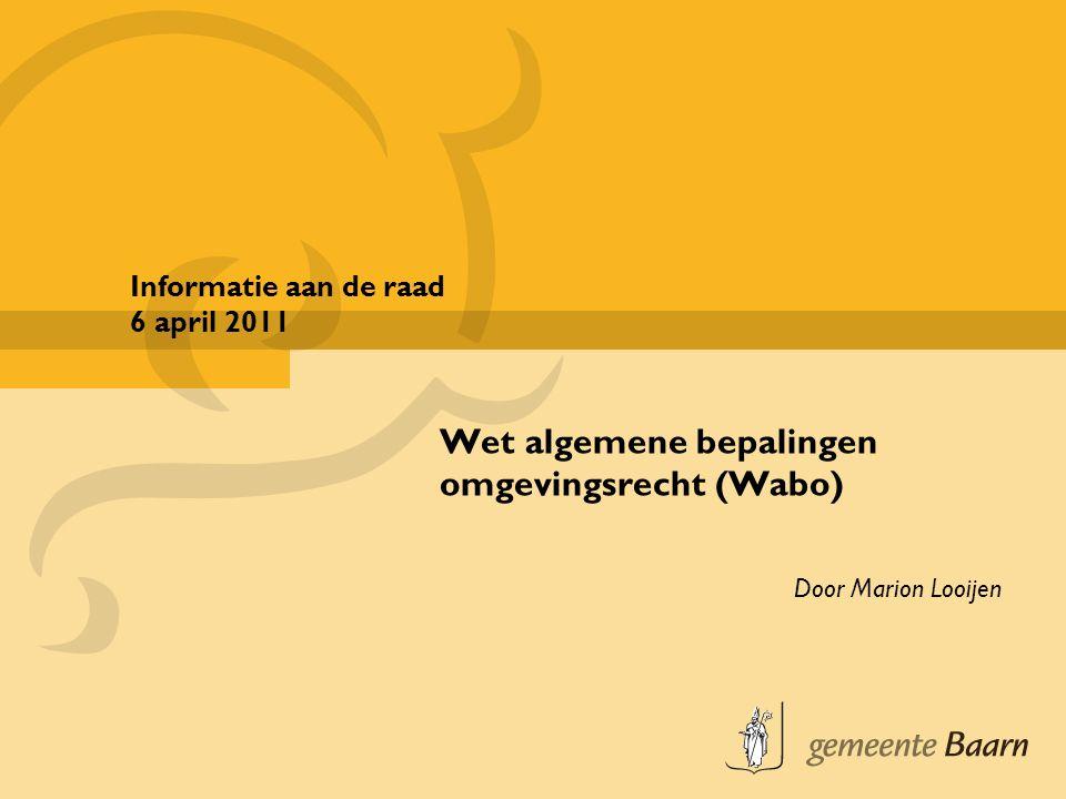 Informatie aan de raad 6 april 2011 Wet algemene bepalingen omgevingsrecht (Wabo) Door Marion Looijen