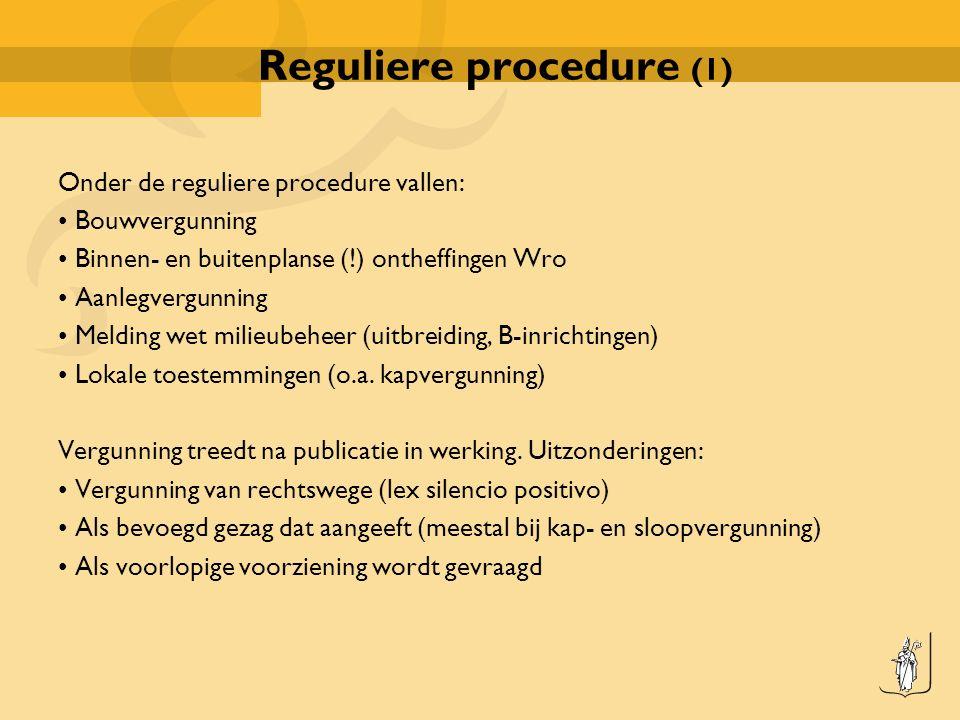 Reguliere procedure (1) Onder de reguliere procedure vallen: Bouwvergunning Binnen- en buitenplanse (!) ontheffingen Wro Aanlegvergunning Melding wet milieubeheer (uitbreiding, B-inrichtingen) Lokale toestemmingen (o.a.