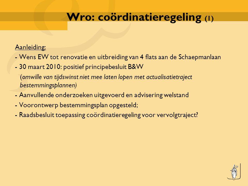 Wro: coördinatieregeling (1) Aanleiding: - Wens EW tot renovatie en uitbreiding van 4 flats aan de Schaepmanlaan - 30 maart 2010: positief principebesluit B&W (omwille van tijdswinst niet mee laten lopen met actualisatietraject bestemmingsplannen) - Aanvullende onderzoeken uitgevoerd en advisering welstand - Voorontwerp bestemmingsplan opgesteld; - Raadsbesluit toepassing coördinatieregeling voor vervolgtraject?