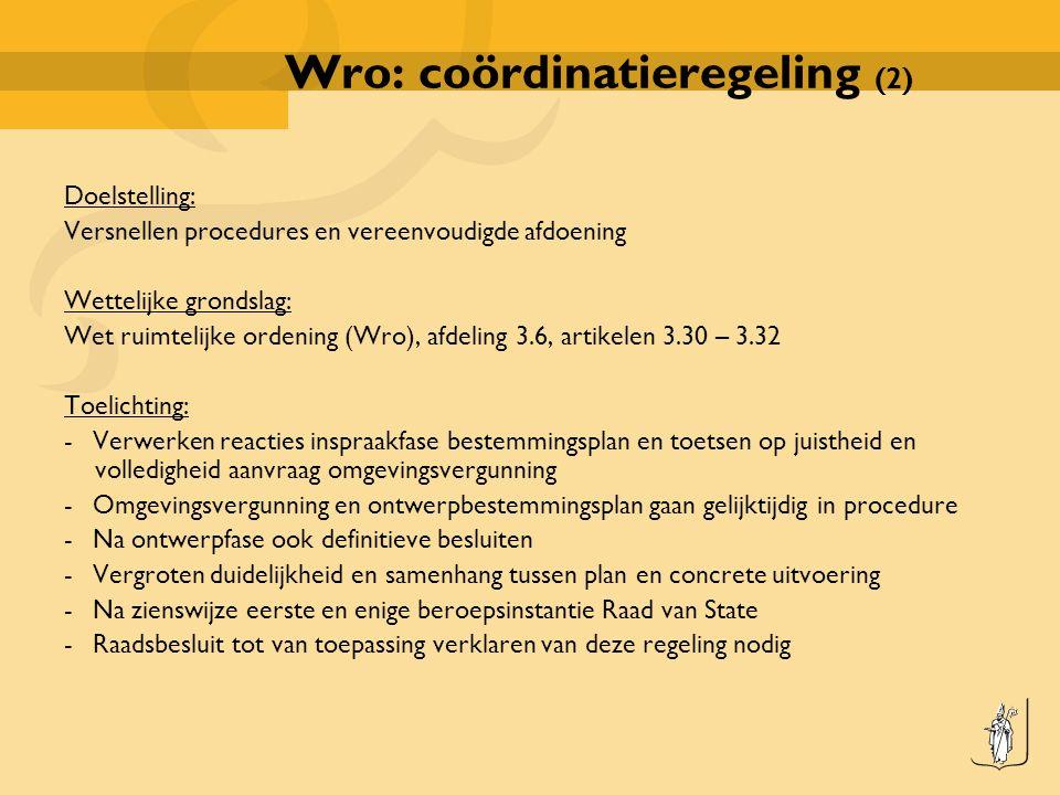 Wro: coördinatieregeling (2) Doelstelling: Versnellen procedures en vereenvoudigde afdoening Wettelijke grondslag: Wet ruimtelijke ordening (Wro), afdeling 3.6, artikelen 3.30 – 3.32 Toelichting: - Verwerken reacties inspraakfase bestemmingsplan en toetsen op juistheid en volledigheid aanvraag omgevingsvergunning - Omgevingsvergunning en ontwerpbestemmingsplan gaan gelijktijdig in procedure - Na ontwerpfase ook definitieve besluiten - Vergroten duidelijkheid en samenhang tussen plan en concrete uitvoering - Na zienswijze eerste en enige beroepsinstantie Raad van State - Raadsbesluit tot van toepassing verklaren van deze regeling nodig