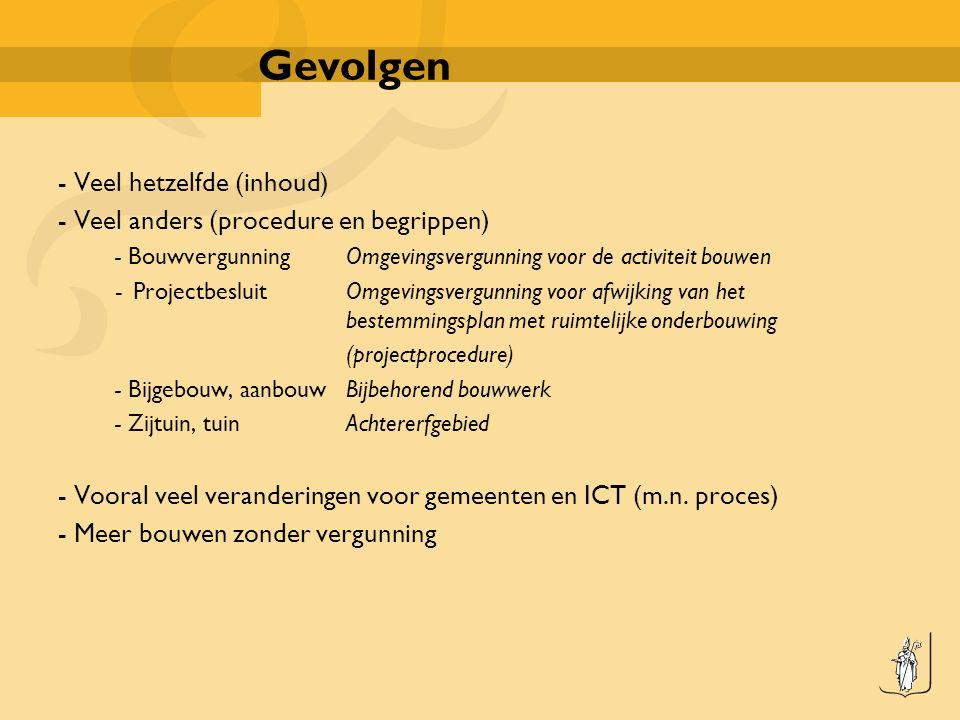 Gevolgen - Veel hetzelfde (inhoud) - Veel anders (procedure en begrippen) - BouwvergunningOmgevingsvergunning voor de activiteit bouwen -ProjectbesluitOmgevingsvergunning voor afwijking van het bestemmingsplan met ruimtelijke onderbouwing (projectprocedure) - Bijgebouw, aanbouwBijbehorend bouwwerk - Zijtuin, tuinAchtererfgebied - Vooral veel veranderingen voor gemeenten en ICT (m.n.
