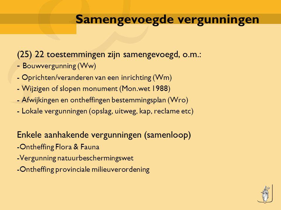 Samengevoegde vergunningen (25) 22 toestemmingen zijn samengevoegd, o.m.: - Bouwvergunning (Ww) - Oprichten/veranderen van een inrichting (Wm) - Wijzigen of slopen monument (Mon.wet 1988) - Afwijkingen en ontheffingen bestemmingsplan (Wro) - Lokale vergunningen (opslag, uitweg, kap, reclame etc) Enkele aanhakende vergunningen (samenloop) -Ontheffing Flora & Fauna -Vergunning natuurbeschermingswet -Ontheffing provinciale milieuverordening