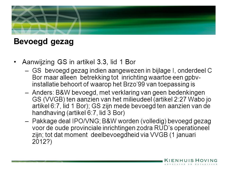 Bevoegd gezag Aanwijzing GS in artikel 3.3, lid 1 Bor –GS bevoegd gezag indien aangewezen in bijlage I, onderdeel C Bor maar alleen betrekking tot inrichting waartoe een gpbv- installatie behoort of waarop het Brzo'99 van toepassing is –Anders: B&W bevoegd, met verklaring van geen bedenkingen GS (VVGB) ten aanzien van het milieudeel (artikel 2:27 Wabo jo artikel 6:7, lid 1 Bor); GS zijn mede bevoegd ten aanzien van de handhaving (artikel 6:7, lid 3 Bor) –Pakkage deal IPO/VNG; B&W worden (volledig) bevoegd gezag voor de oude provinciale inrichtingen zodra RUD's operationeel zijn; tot dat moment deelbevoegdheid via VVGB (1 januari 2012 )