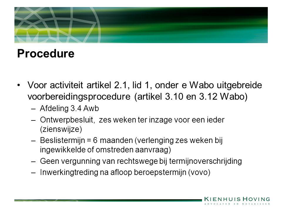 Procedure Voor activiteit artikel 2.1, lid 1, onder e Wabo uitgebreide voorbereidingsprocedure (artikel 3.10 en 3.12 Wabo) –Afdeling 3.4 Awb –Ontwerpbesluit, zes weken ter inzage voor een ieder (zienswijze) –Beslistermijn = 6 maanden (verlenging zes weken bij ingewikkelde of omstreden aanvraag) –Geen vergunning van rechtswege bij termijnoverschrijding –Inwerkingtreding na afloop beroepstermijn (vovo)