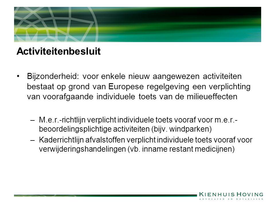 Activiteitenbesluit Bijzonderheid: voor enkele nieuw aangewezen activiteiten bestaat op grond van Europese regelgeving een verplichting van voorafgaande individuele toets van de milieueffecten –M.e.r.-richtlijn verplicht individuele toets vooraf voor m.e.r.- beoordelingsplichtige activiteiten (bijv.