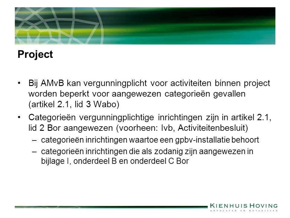 Project Bij AMvB kan vergunningplicht voor activiteiten binnen project worden beperkt voor aangewezen categorieën gevallen (artikel 2.1, lid 3 Wabo) Categorieën vergunningplichtige inrichtingen zijn in artikel 2.1, lid 2 Bor aangewezen (voorheen: Ivb, Activiteitenbesluit) –categorieën inrichtingen waartoe een gpbv-installatie behoort –categorieën inrichtingen die als zodanig zijn aangewezen in bijlage I, onderdeel B en onderdeel C Bor