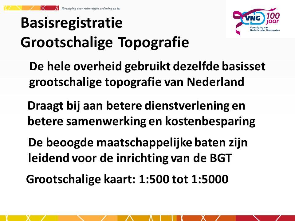 Basisregistratie Grootschalige Topografie De hele overheid gebruikt dezelfde basisset grootschalige topografie van Nederland Draagt bij aan betere die