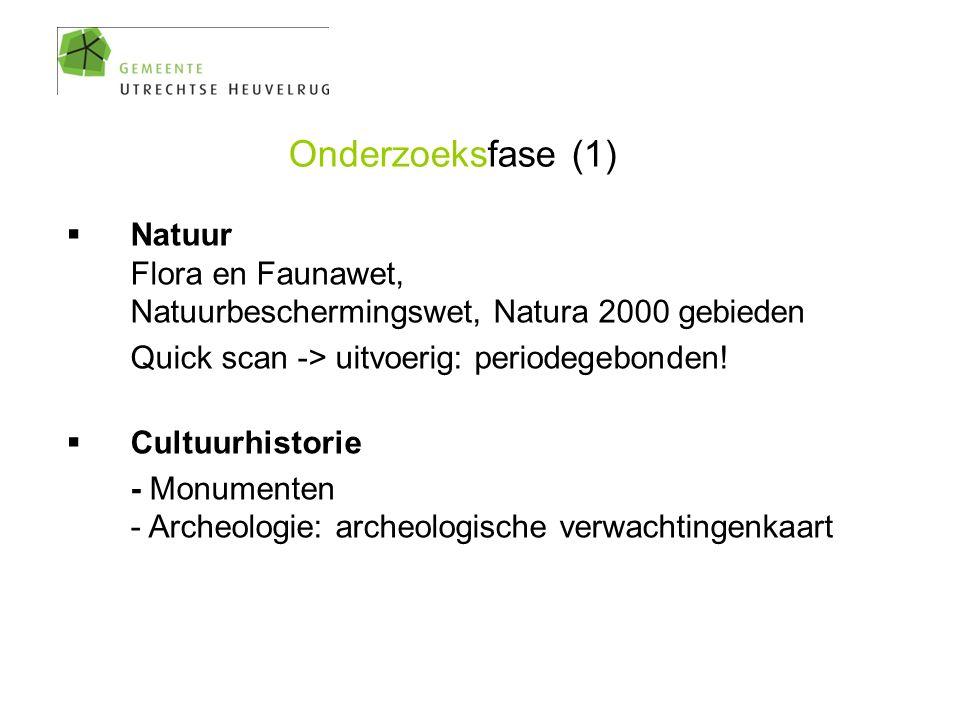 Onderzoeksfase (1)  Natuur Flora en Faunawet, Natuurbeschermingswet, Natura 2000 gebieden Quick scan -> uitvoerig: periodegebonden!  Cultuurhistorie