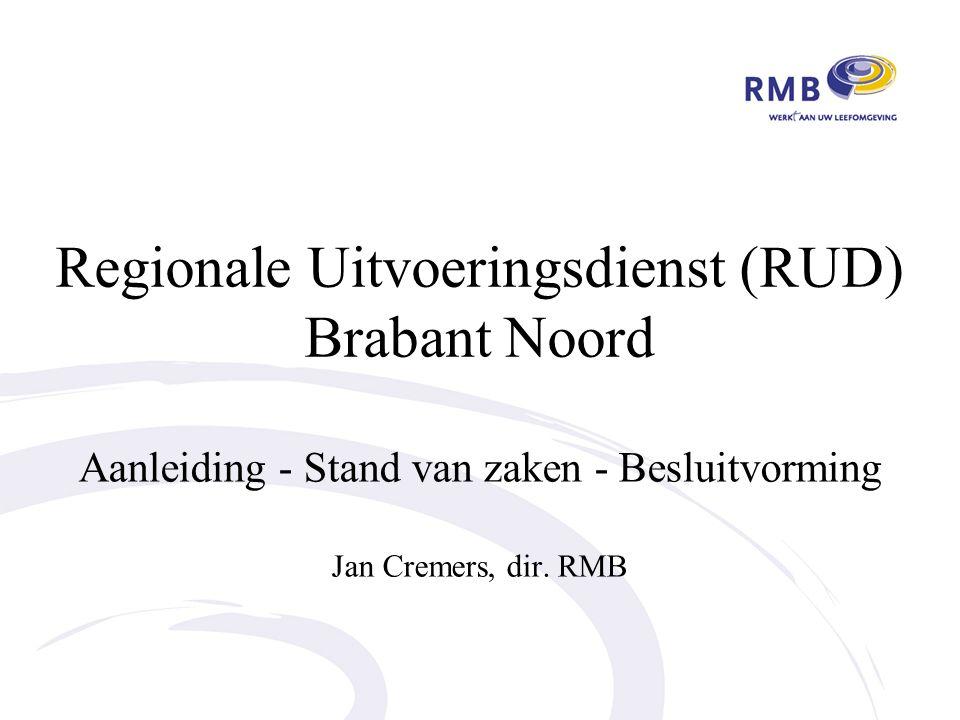 Regionale Uitvoeringsdienst (RUD) Brabant Noord Aanleiding - Stand van zaken - Besluitvorming Jan Cremers, dir.