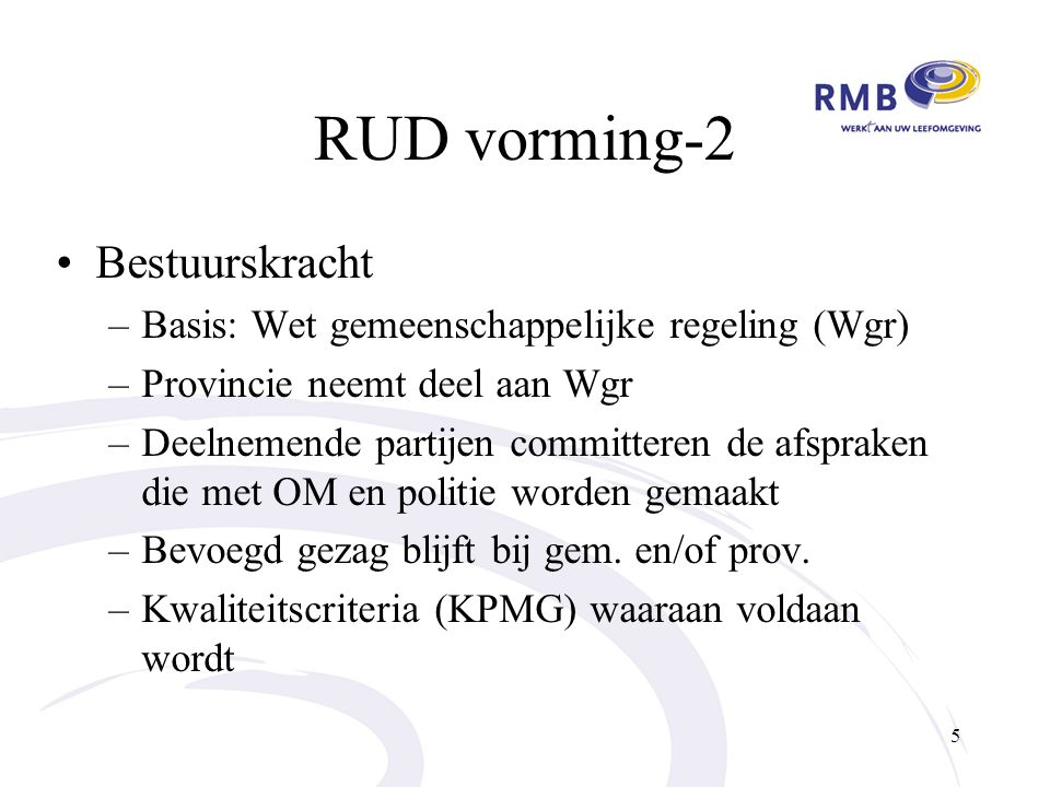 RUD vorming-2 Bestuurskracht –Basis: Wet gemeenschappelijke regeling (Wgr) –Provincie neemt deel aan Wgr –Deelnemende partijen committeren de afspraken die met OM en politie worden gemaakt –Bevoegd gezag blijft bij gem.