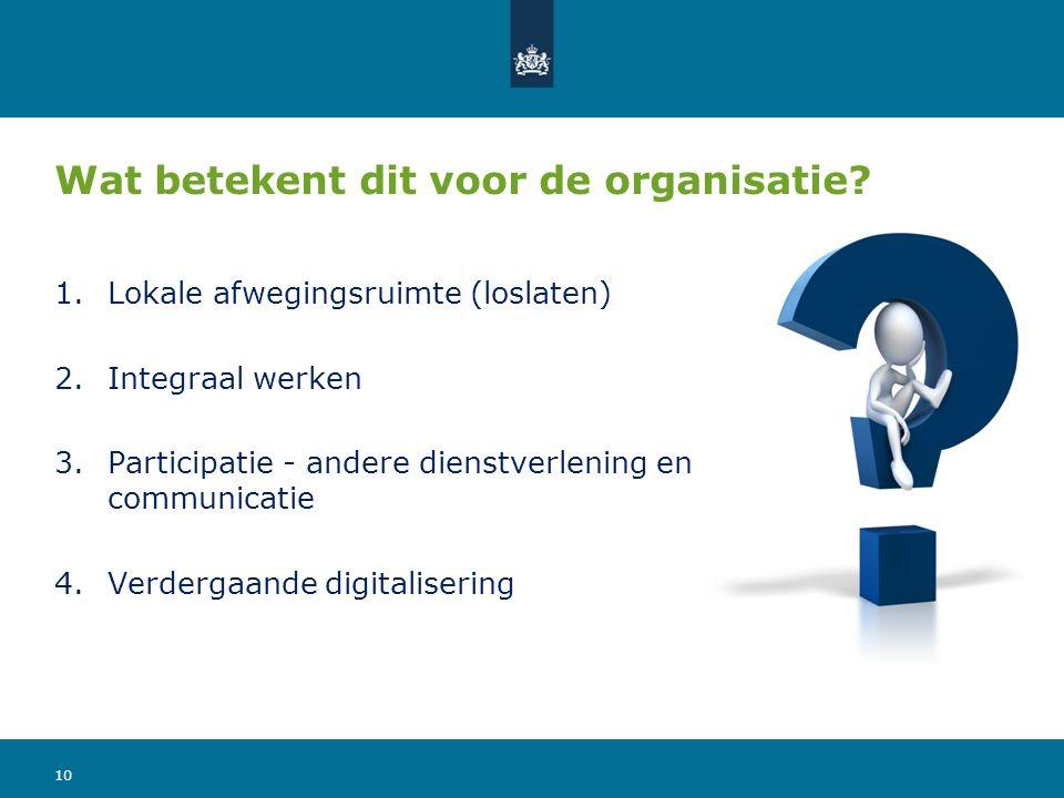 Wat betekent dit voor de organisatie? 1.Lokale afwegingsruimte (loslaten) 2.Integraal werken 3.Participatie - andere dienstverlening en communicatie 4