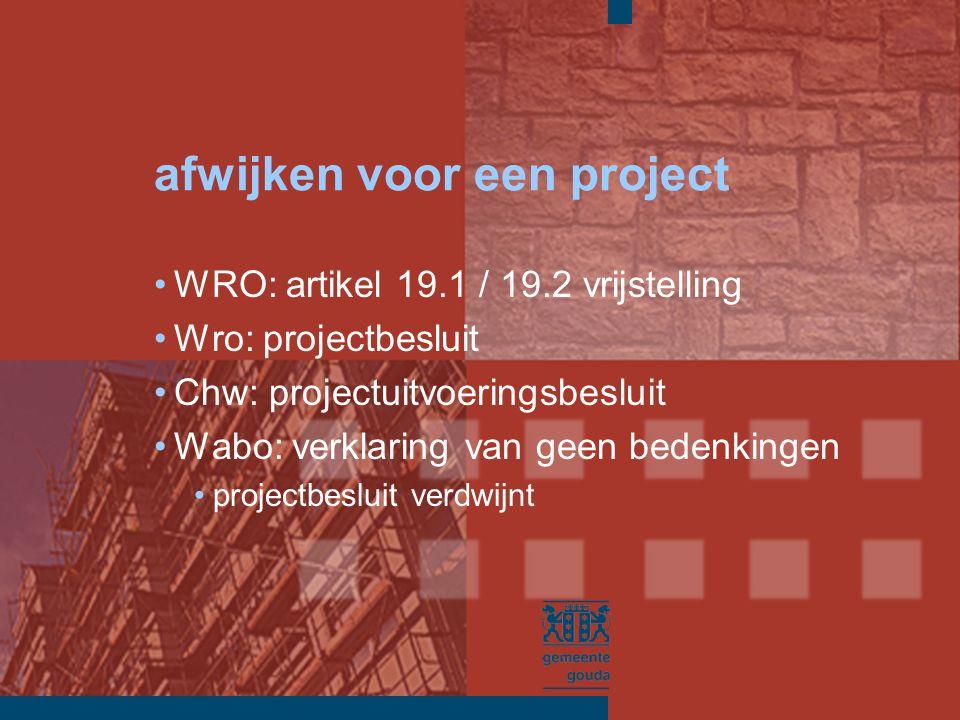 afwijken voor een project WRO: artikel 19.1 / 19.2 vrijstelling Wro: projectbesluit Chw: projectuitvoeringsbesluit Wabo: verklaring van geen bedenkingen projectbesluit verdwijnt