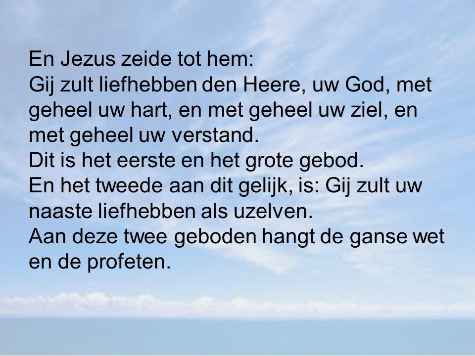 En Jezus zeide tot hem: Gij zult liefhebben den Heere, uw God, met geheel uw hart, en met geheel uw ziel, en met geheel uw verstand.
