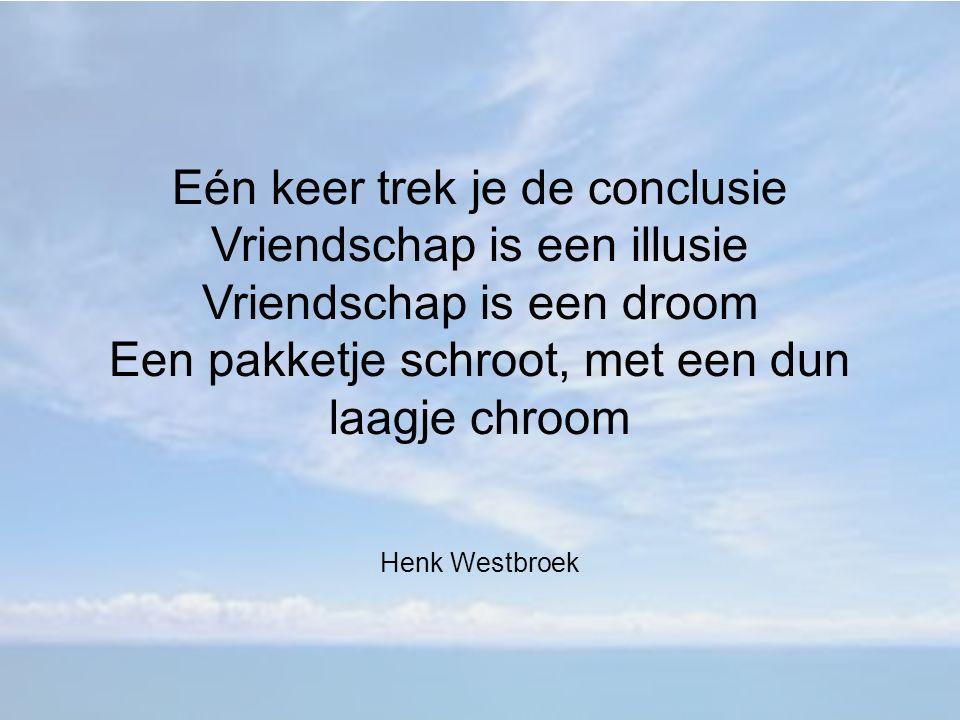 Eén keer trek je de conclusie Vriendschap is een illusie Vriendschap is een droom Een pakketje schroot, met een dun laagje chroom Henk Westbroek