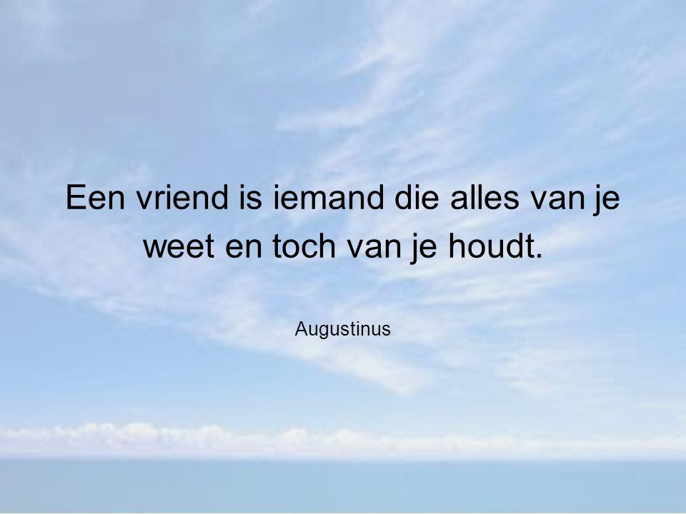 Een vriend is iemand die alles van je weet en toch van je houdt. Augustinus