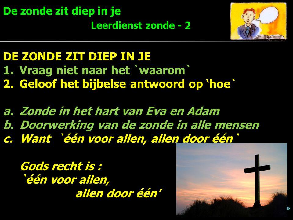 De zonde zit diep in je Leerdienst zonde - 2 16 DE ZONDE ZIT DIEP IN JE 1.Vraag niet naar het `waarom` 2.Geloof het bijbelse antwoord op 'hoe` a.Zonde in het hart van Eva en Adam b.Doorwerking van de zonde in alle mensen c.Want `één voor allen, allen door één` Gods recht is : `één voor allen, allen door één'