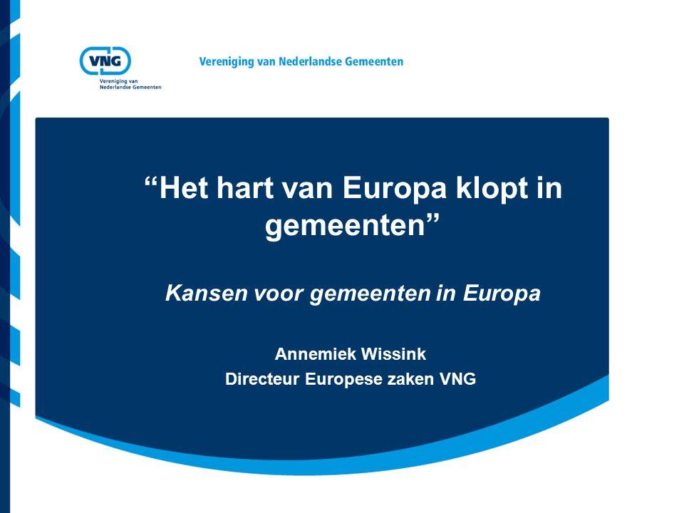 Het hart van Europa klopt in gemeenten Kansen voor gemeenten in Europa Annemiek Wissink Directeur Europese zaken VNG