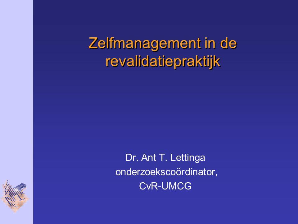 Zelfmanagement in de revalidatiepraktijk Dr. Ant T. Lettinga onderzoekscoördinator, CvR-UMCG