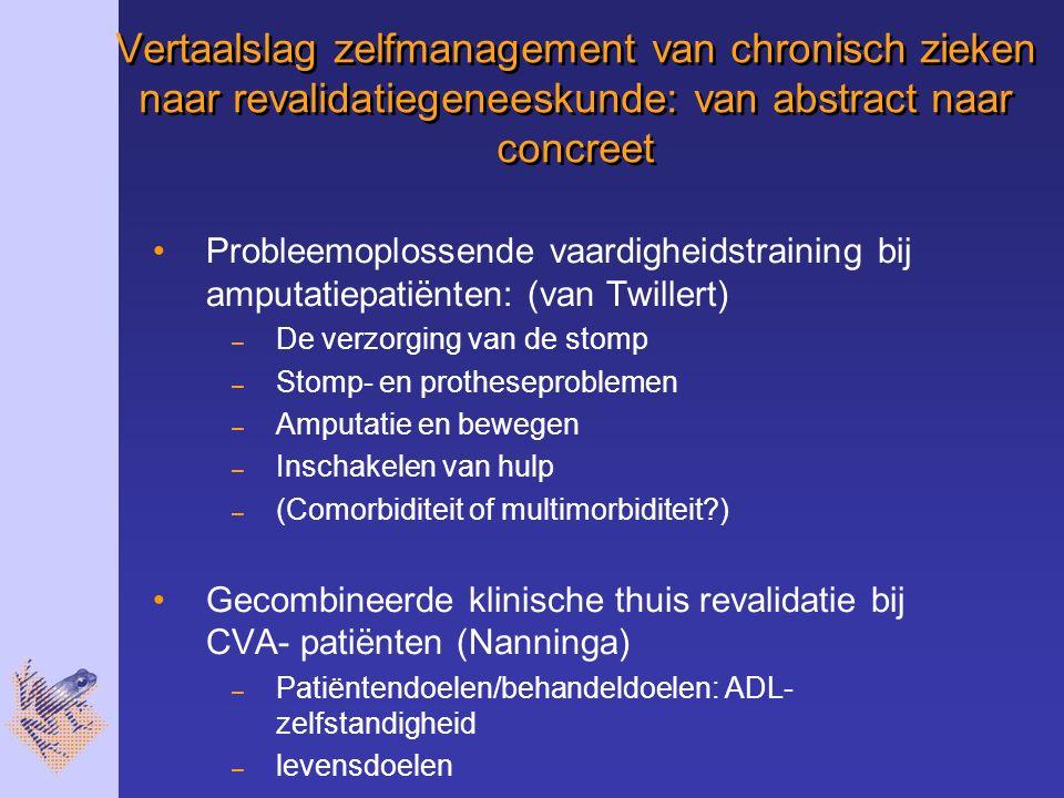 Vertaalslag zelfmanagement van chronisch zieken naar revalidatiegeneeskunde: van abstract naar concreet Probleemoplossende vaardigheidstraining bij amputatiepatiënten: (van Twillert) – De verzorging van de stomp – Stomp- en protheseproblemen – Amputatie en bewegen – Inschakelen van hulp – (Comorbiditeit of multimorbiditeit?) Gecombineerde klinische thuis revalidatie bij CVA- patiënten (Nanninga) – Patiëntendoelen/behandeldoelen: ADL- zelfstandigheid – levensdoelen