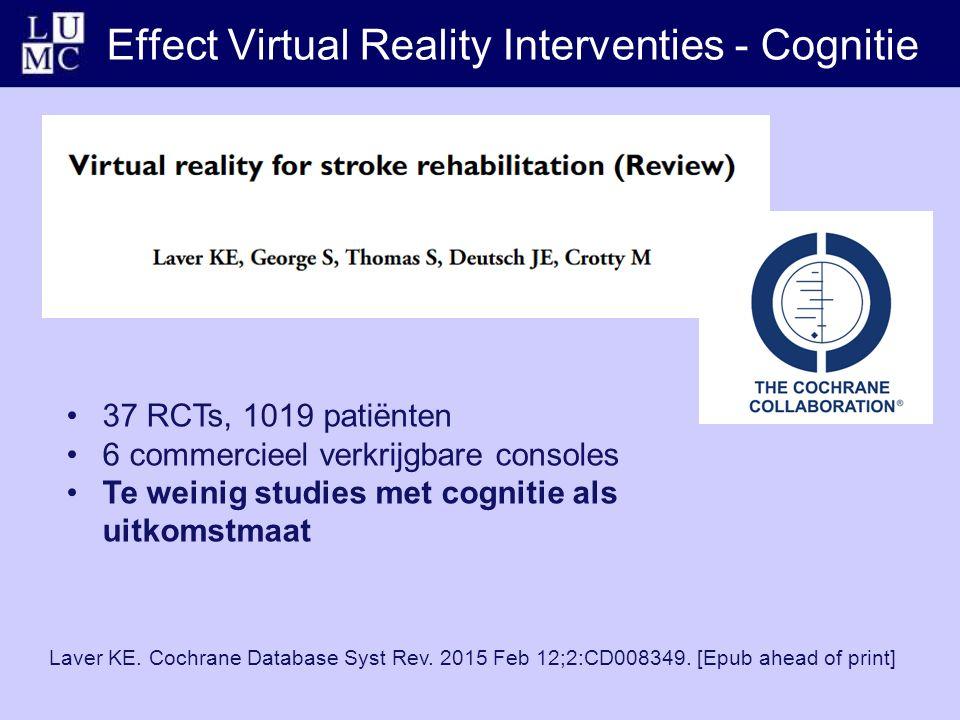 Effect Virtual Reality Interventies - Cognitie 37 RCTs, 1019 patiënten 6 commercieel verkrijgbare consoles Te weinig studies met cognitie als uitkomstmaat Laver KE.