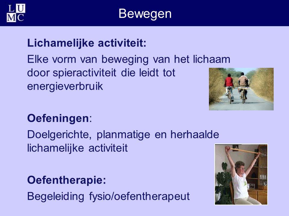 Bewegen Lichamelijke activiteit: Elke vorm van beweging van het lichaam door spieractiviteit die leidt tot energieverbruik Oefeningen: Doelgerichte, planmatige en herhaalde lichamelijke activiteit Oefentherapie: Begeleiding fysio/oefentherapeut