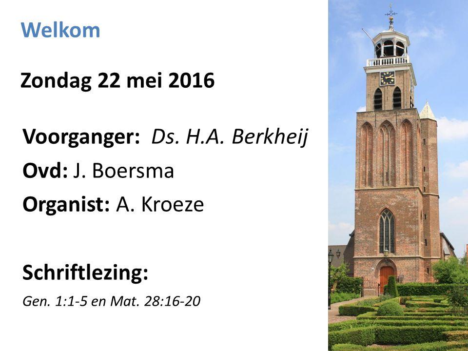 Welkom Zondag 22 mei 2016 Voorganger: Ds. H.A. Berkheij Ovd: J.