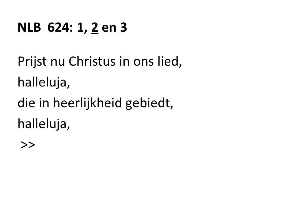 NLB 624: 1, 2 en 3 Prijst nu Christus in ons lied, halleluja, die in heerlijkheid gebiedt, halleluja, >>