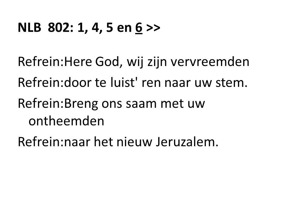 NLB 802: 1, 4, 5 en 6 >> Refrein:Here God, wij zijn vervreemden Refrein:door te luist ren naar uw stem.