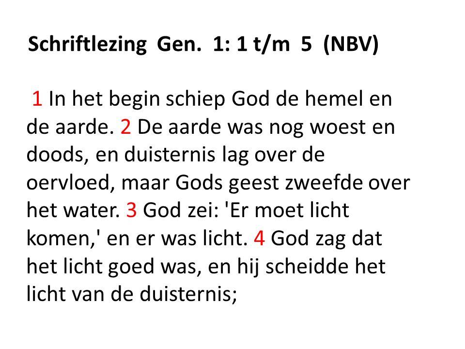 Schriftlezing Gen. 1: 1 t/m 5 (NBV) 1 In het begin schiep God de hemel en de aarde.