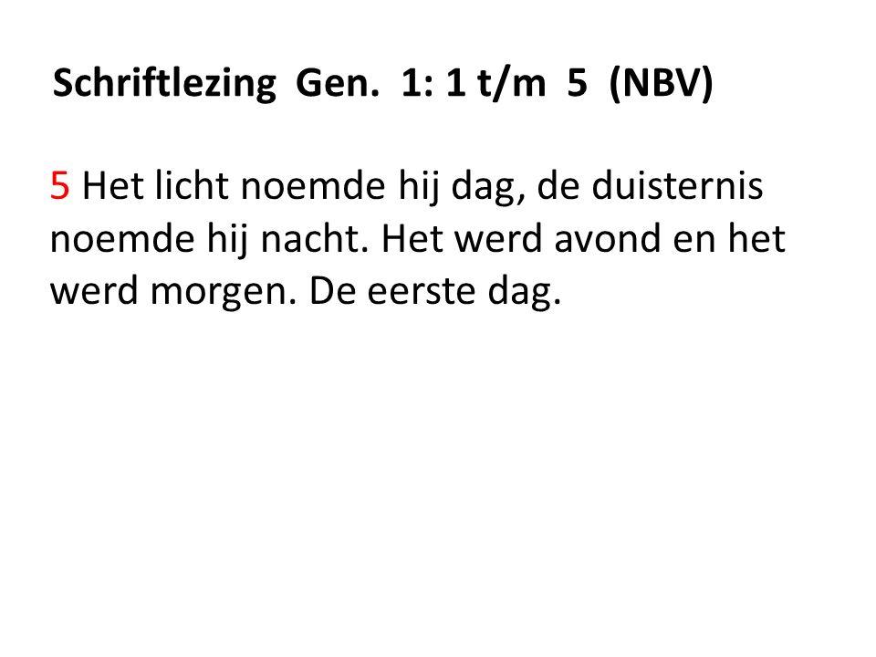 Schriftlezing Gen. 1: 1 t/m 5 (NBV) 5 Het licht noemde hij dag, de duisternis noemde hij nacht.