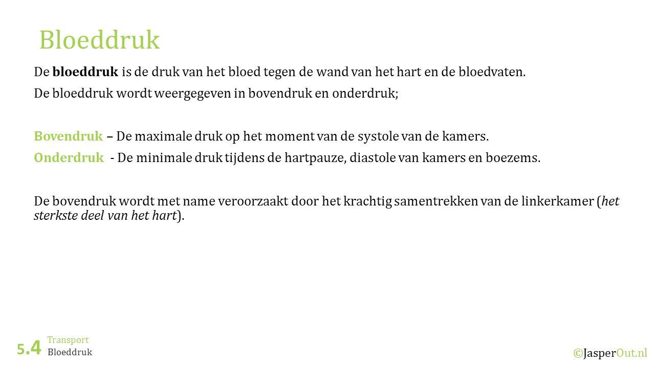 Transport 5.4 ©JasperOut.nl Bloeddruk De bloeddruk is de druk van het bloed tegen de wand van het hart en de bloedvaten. De bloeddruk wordt weergegeve