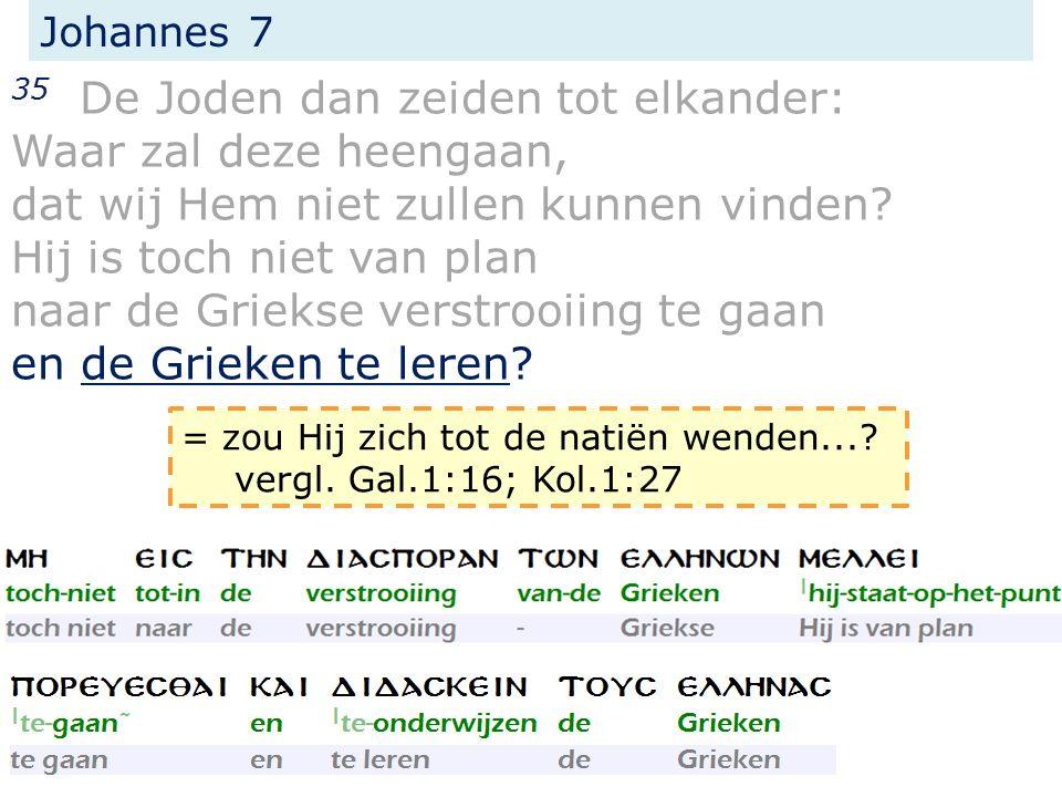 Johannes 7 35 De Joden dan zeiden tot elkander: Waar zal deze heengaan, dat wij Hem niet zullen kunnen vinden.