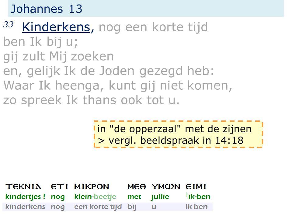 Johannes 13 33 Kinderkens, nog een korte tijd ben Ik bij u; gij zult Mij zoeken en, gelijk Ik de Joden gezegd heb: Waar Ik heenga, kunt gij niet komen, zo spreek Ik thans ook tot u.