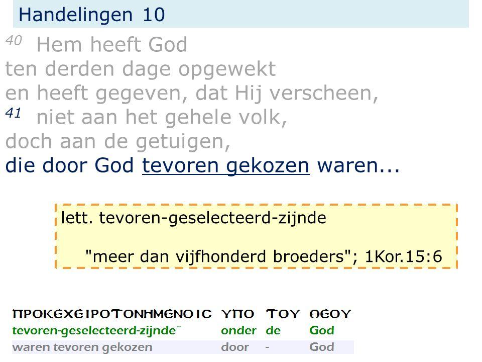 Handelingen 10 40 Hem heeft God ten derden dage opgewekt en heeft gegeven, dat Hij verscheen, 41 niet aan het gehele volk, doch aan de getuigen, die door God tevoren gekozen waren...