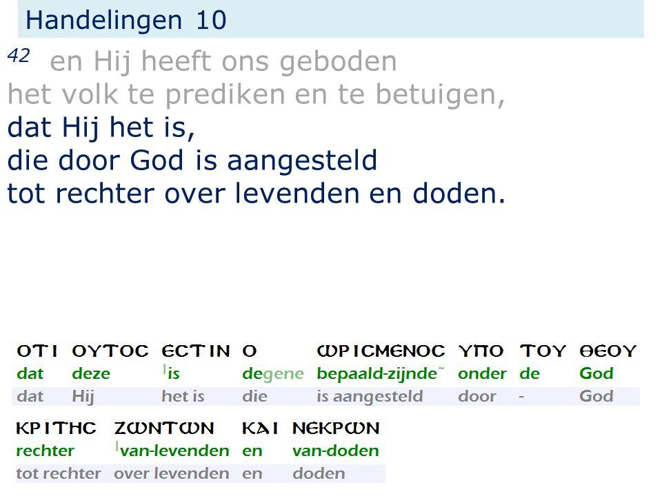 Handelingen 10 42 en Hij heeft ons geboden het volk te prediken en te betuigen, dat Hij het is, die door God is aangesteld tot rechter over levenden en doden.