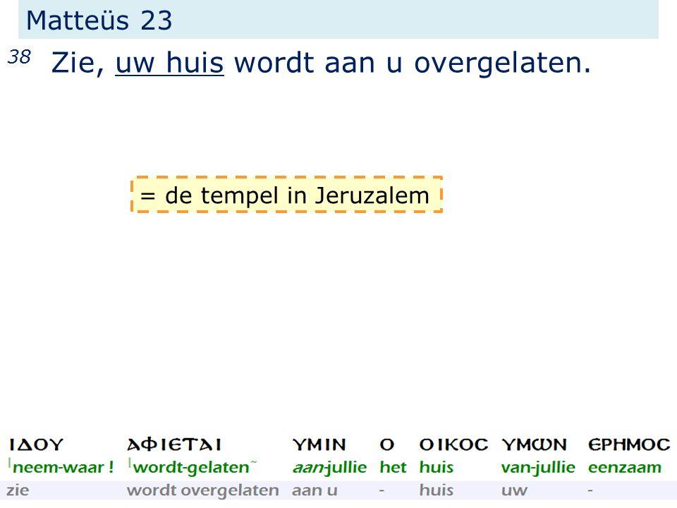 Matteüs 23 38 Zie, uw huis wordt aan u overgelaten. = de tempel in Jeruzalem