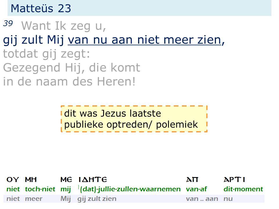 Matteüs 23 39 Want Ik zeg u, gij zult Mij van nu aan niet meer zien, totdat gij zegt: Gezegend Hij, die komt in de naam des Heren.