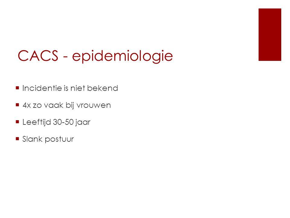 CACS - epidemiologie  Incidentie is niet bekend  4x zo vaak bij vrouwen  Leeftijd 30-50 jaar  Slank postuur