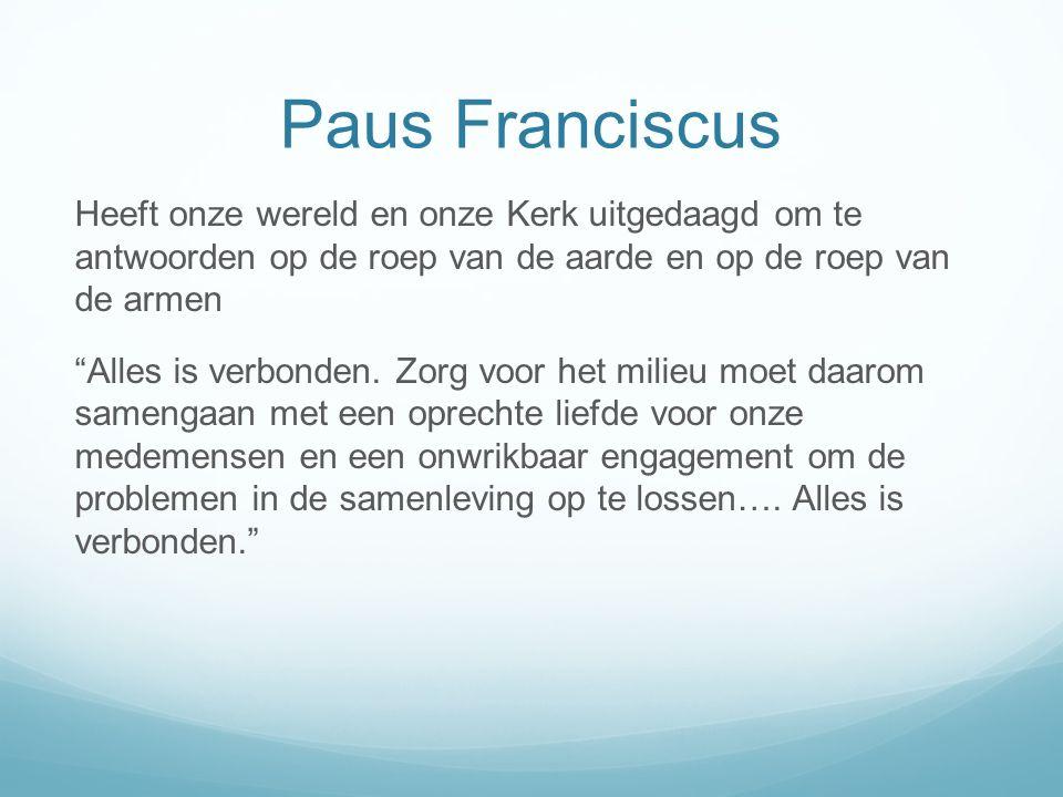 Paus Franciscus Heeft onze wereld en onze Kerk uitgedaagd om te antwoorden op de roep van de aarde en op de roep van de armen Alles is verbonden.