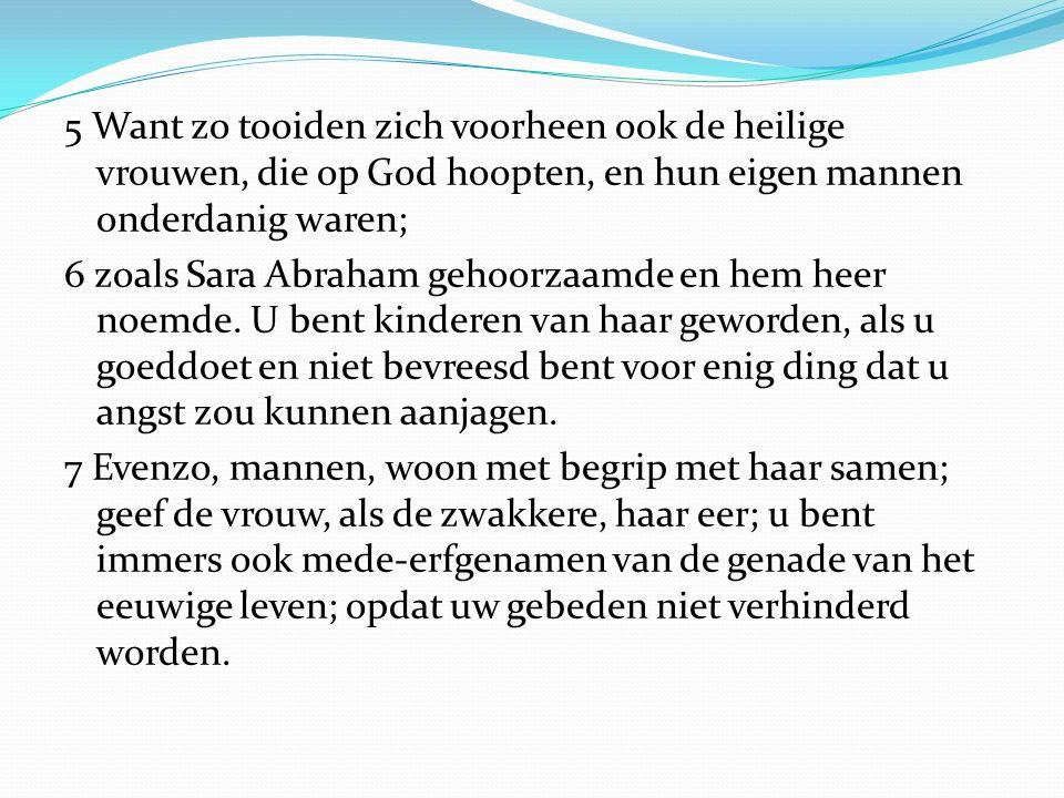5 Want zo tooiden zich voorheen ook de heilige vrouwen, die op God hoopten, en hun eigen mannen onderdanig waren; 6 zoals Sara Abraham gehoorzaamde en hem heer noemde.