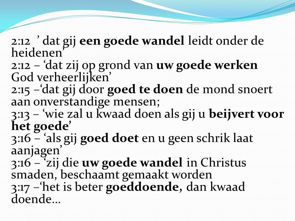 2:12 ' dat gij een goede wandel leidt onder de heidenen' 2:12 – 'dat zij op grond van uw goede werken God verheerlijken' 2:15 –'dat gij door goed te doen de mond snoert aan onverstandige mensen; 3:13 – 'wie zal u kwaad doen als gij u beijvert voor het goede' 3:16 – 'als gij goed doet en u geen schrik laat aanjagen' 3:16 – 'zij die uw goede wandel in Christus smaden, beschaamt gemaakt worden 3:17 –'het is beter goeddoende, dan kwaad doende…