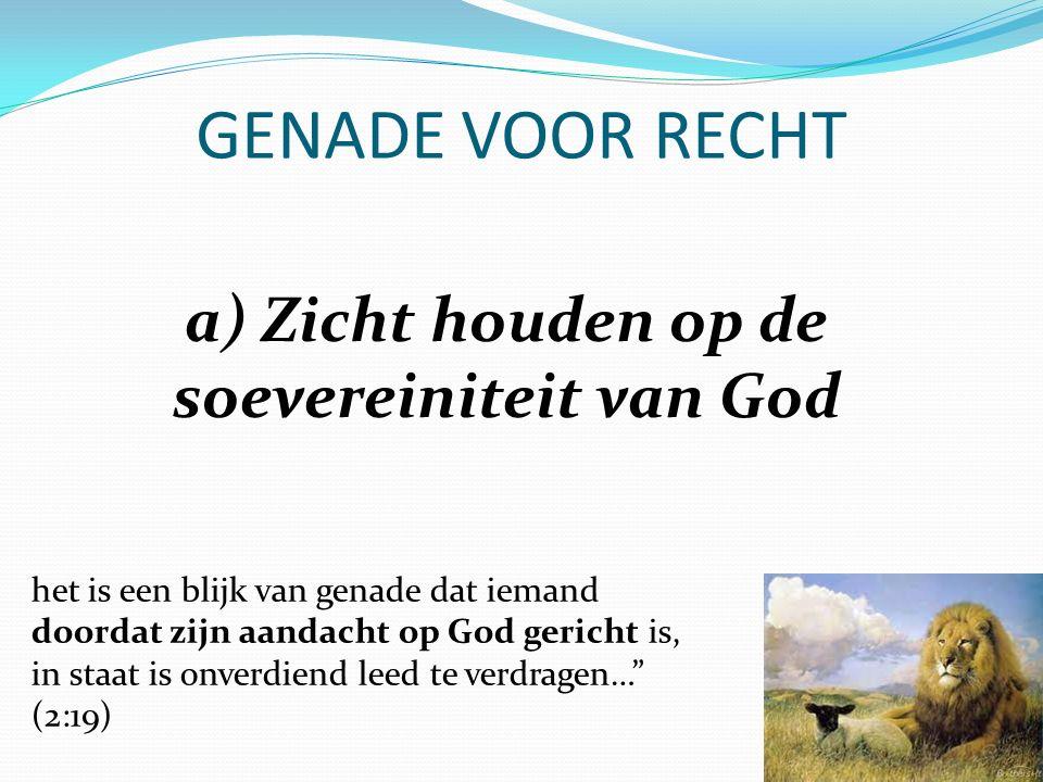GENADE VOOR RECHT a) Zicht houden op de soevereiniteit van God het is een blijk van genade dat iemand doordat zijn aandacht op God gericht is, in staat is onverdiend leed te verdragen… (2:19)