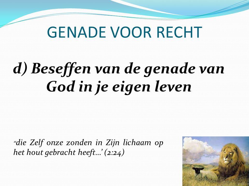 """GENADE VOOR RECHT d) Beseffen van de genade van God in je eigen leven """" die Zelf onze zonden in Zijn lichaam op het hout gebracht heeft…' (2:24)"""